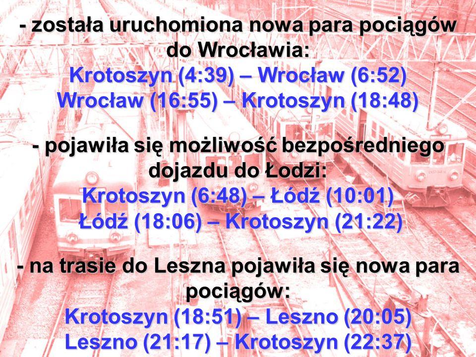 - została uruchomiona nowa para pociągów do Wrocławia: Krotoszyn (4:39) – Wrocław (6:52) Wrocław (16:55) – Krotoszyn (18:48) - pojawiła się możliwość bezpośredniego dojazdu do Łodzi: Krotoszyn (6:48) – Łódź (10:01) Łódź (18:06) – Krotoszyn (21:22) - na trasie do Leszna pojawiła się nowa para pociągów: Krotoszyn (18:51) – Leszno (20:05) Leszno (21:17) – Krotoszyn (22:37)