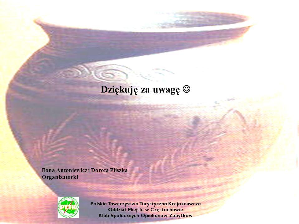 Dziękuję za uwagę Ilona Antoniewicz i Dorota Pliszka Organizatorki Polskie Towarzystwo Turystyczno Krajoznawcze Oddział Miejski w Częstochowie Klub Sp