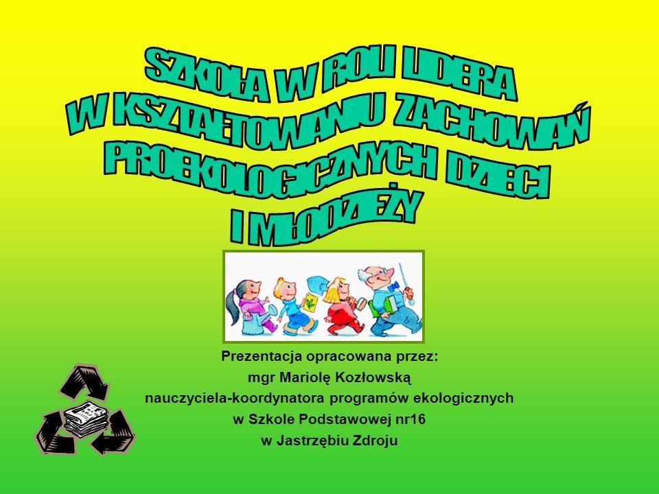 Prezentacja opracowana przez: mgr Mariolę Kozłowską nauczyciela-koordynatora programów ekologicznych w Szkole Podstawowej nr16 w Jastrzębiu Zdroju