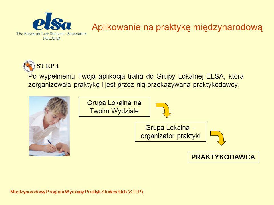 Aplikowanie na praktykę międzynarodową Międzynarodowy Program Wymiany Praktyk Studenckich (STEP) STEP 4 Po wypełnieniu Twoja aplikacja trafia do Grupy Lokalnej ELSA, która zorganizowała praktykę i jest przez nią przekazywana praktykodawcy.