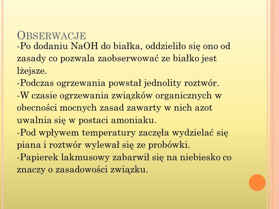 O BSERWACJE -Po dodaniu NaOH do białka, oddzieliło się ono od zasady co pozwala zaobserwować ze białko jest lżejsze. -Podczas ogrzewania powstał jedno