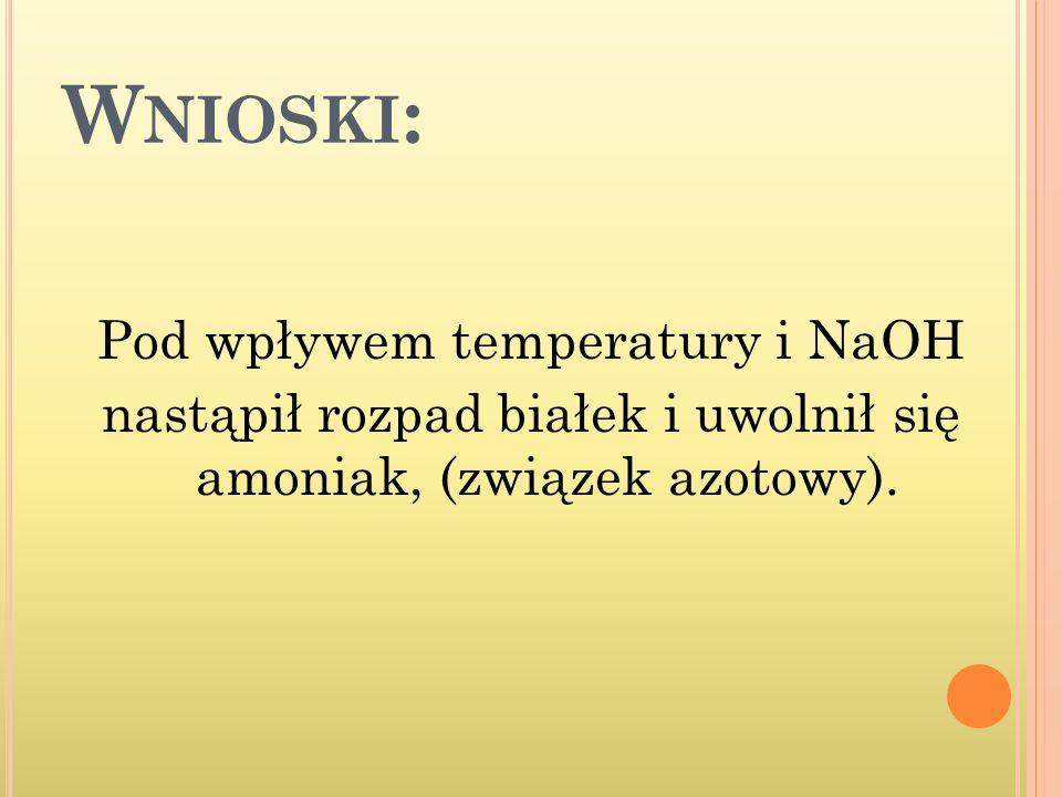W NIOSKI : Pod wpływem temperatury i NaOH nastąpił rozpad białek i uwolnił się amoniak, (związek azotowy).