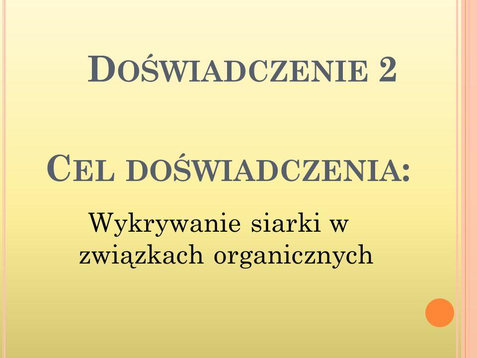 C EL DOŚWIADCZENIA : Wykrywanie siarki w związkach organicznych D OŚWIADCZENIE 2