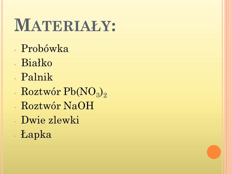 M ATERIAŁY : - Probówka - Białko - Palnik - Roztwór Pb(NO 3 ) 2 - Roztwór NaOH - Dwie zlewki - Łapka