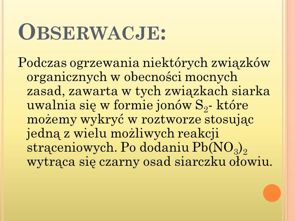 O BSERWACJE : Podczas ogrzewania niektórych związków organicznych w obecności mocnych zasad, zawarta w tych związkach siarka uwalnia się w formie jonó
