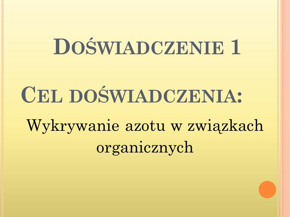 C EL DOŚWIADCZENIA : Wykrywanie azotu w związkach organicznych D OŚWIADCZENIE 1