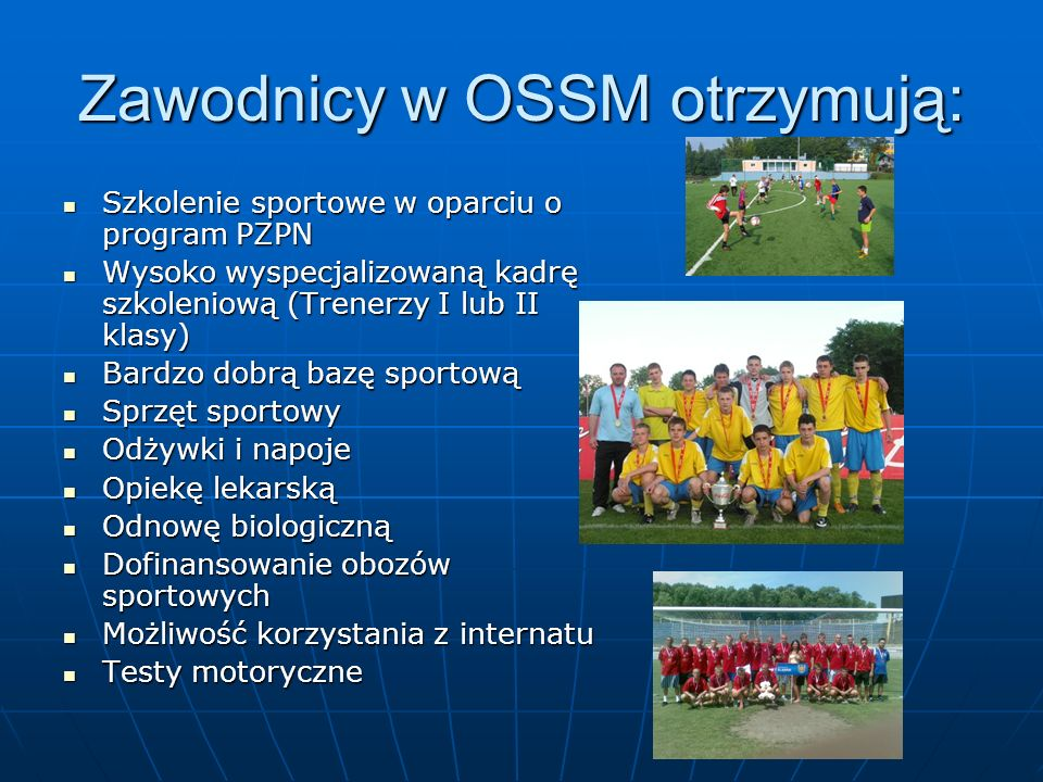 Zawodnicy w OSSM otrzymują: Szkolenie sportowe w oparciu o program PZPN Szkolenie sportowe w oparciu o program PZPN Wysoko wyspecjalizowaną kadrę szko