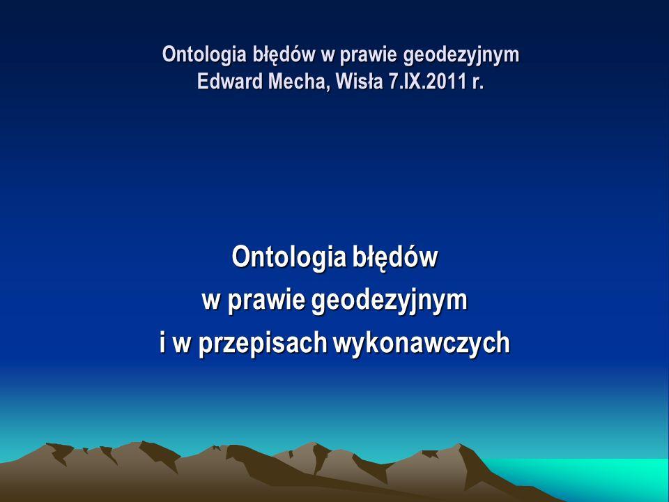Ontologia błędów w prawie geodezyjnym Edward Mecha, Wisła 7.IX.2011 r. Ontologia błędów w prawie geodezyjnym i w przepisach wykonawczych