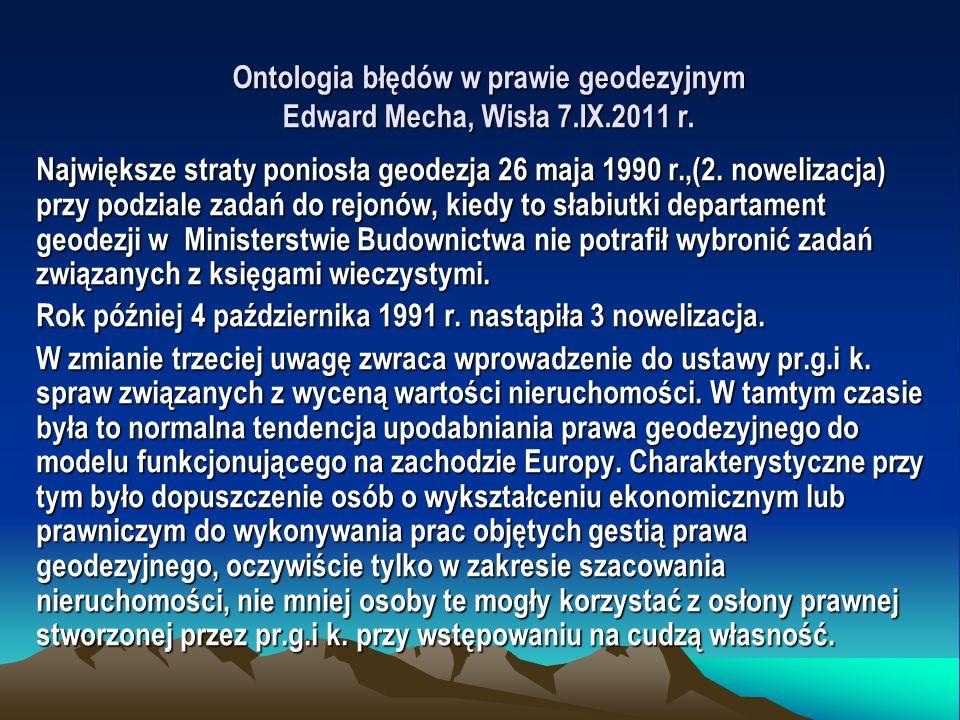 Ontologia błędów w prawie geodezyjnym Edward Mecha, Wisła 7.IX.2011 r. Największe straty poniosła geodezja 26 maja 1990 r.,(2. nowelizacja) przy podzi