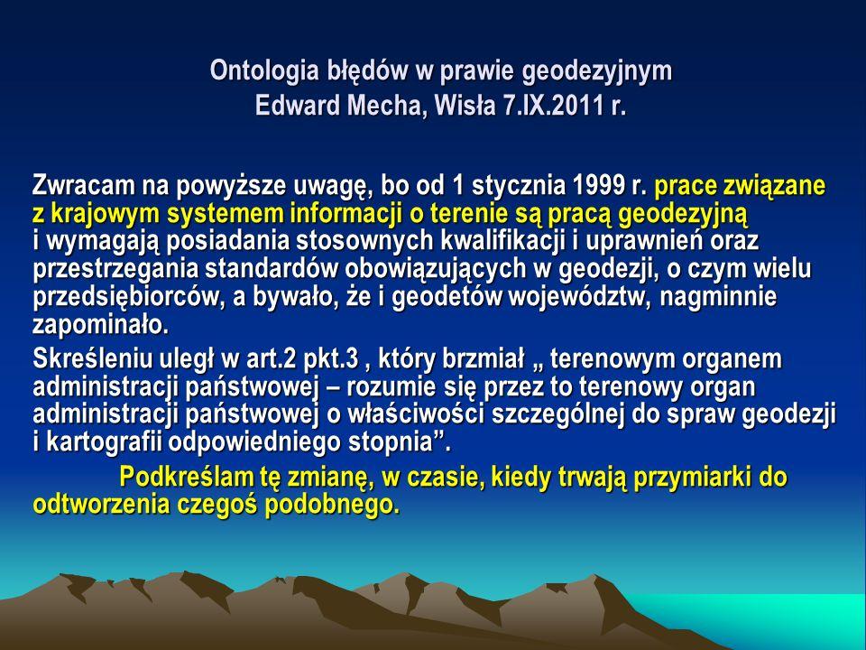 Ontologia błędów w prawie geodezyjnym Edward Mecha, Wisła 7.IX.2011 r. Zwracam na powyższe uwagę, bo od 1 stycznia 1999 r. prace związane z krajowym s