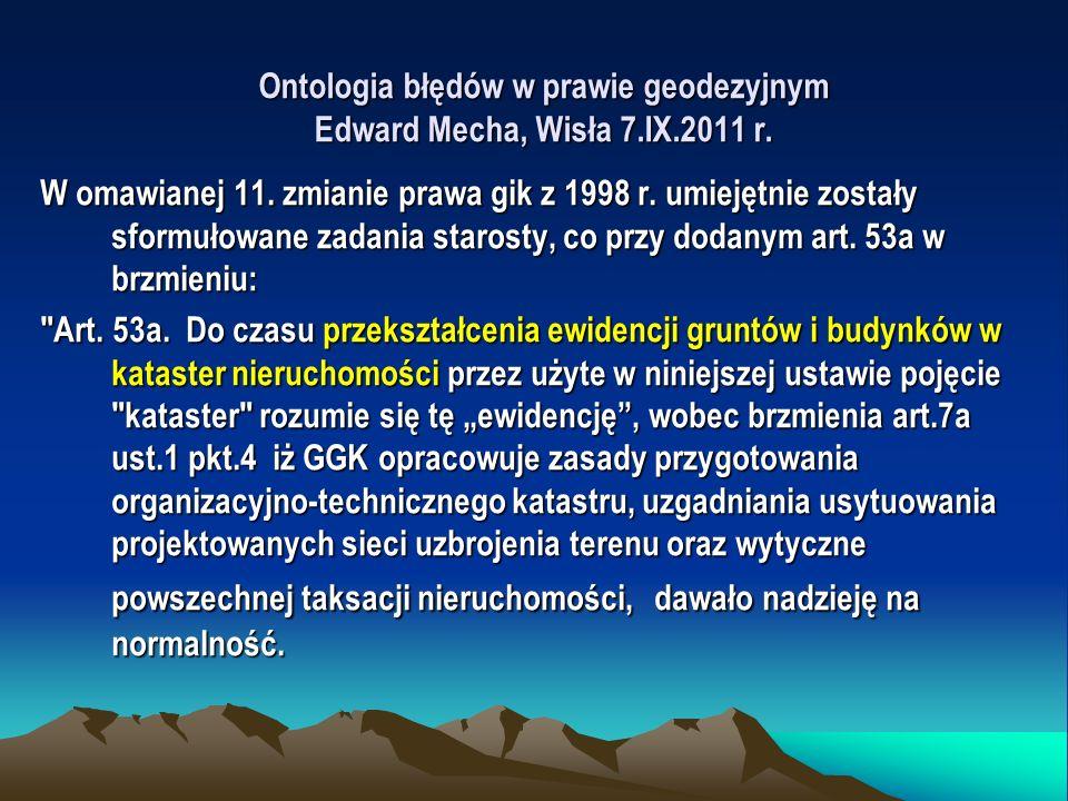 Ontologia błędów w prawie geodezyjnym Edward Mecha, Wisła 7.IX.2011 r. W omawianej 11. zmianie prawa gik z 1998 r. umiejętnie zostały sformułowane zad