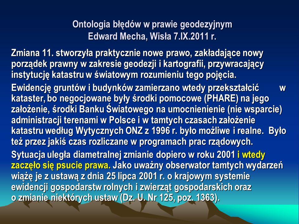 Ontologia błędów w prawie geodezyjnym Edward Mecha, Wisła 7.IX.2011 r. Zmiana 11. stworzyła praktycznie nowe prawo, zakładające nowy porządek prawny w