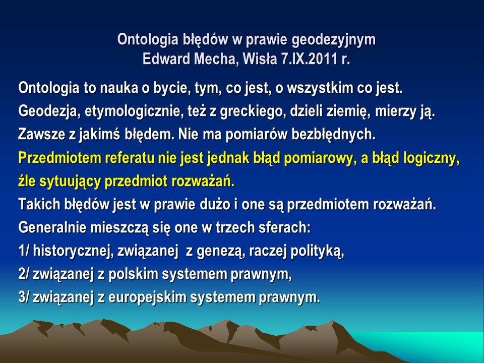 Ontologia błędów w prawie geodezyjnym Edward Mecha, Wisła 7.IX.2011 r. Ontologia to nauka o bycie, tym, co jest, o wszystkim co jest. Geodezja, etymol