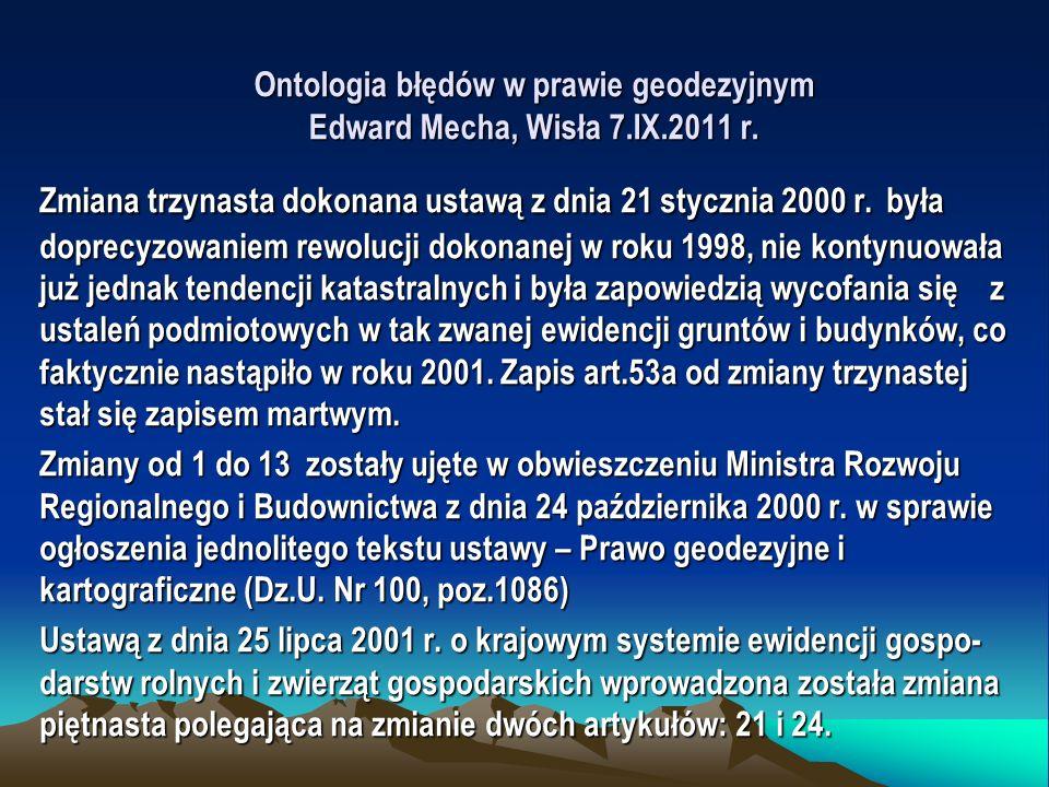Ontologia błędów w prawie geodezyjnym Edward Mecha, Wisła 7.IX.2011 r. Zmiana trzynasta dokonana ustawą z dnia 21 stycznia 2000 r. była doprecyzowanie