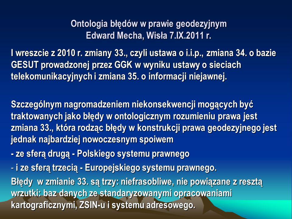 Ontologia błędów w prawie geodezyjnym Edward Mecha, Wisła 7.IX.2011 r. I wreszcie z 2010 r. zmiany 33., czyli ustawa o i.i.p., zmiana 34. o bazie GESU