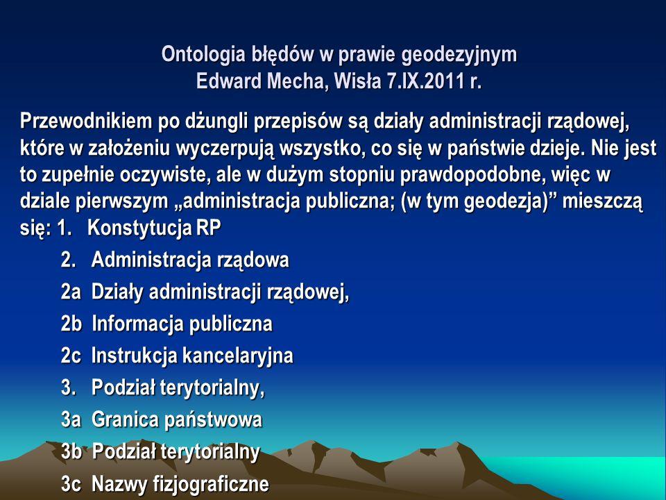 Ontologia błędów w prawie geodezyjnym Edward Mecha, Wisła 7.IX.2011 r. Przewodnikiem po dżungli przepisów są działy administracji rządowej, które w za