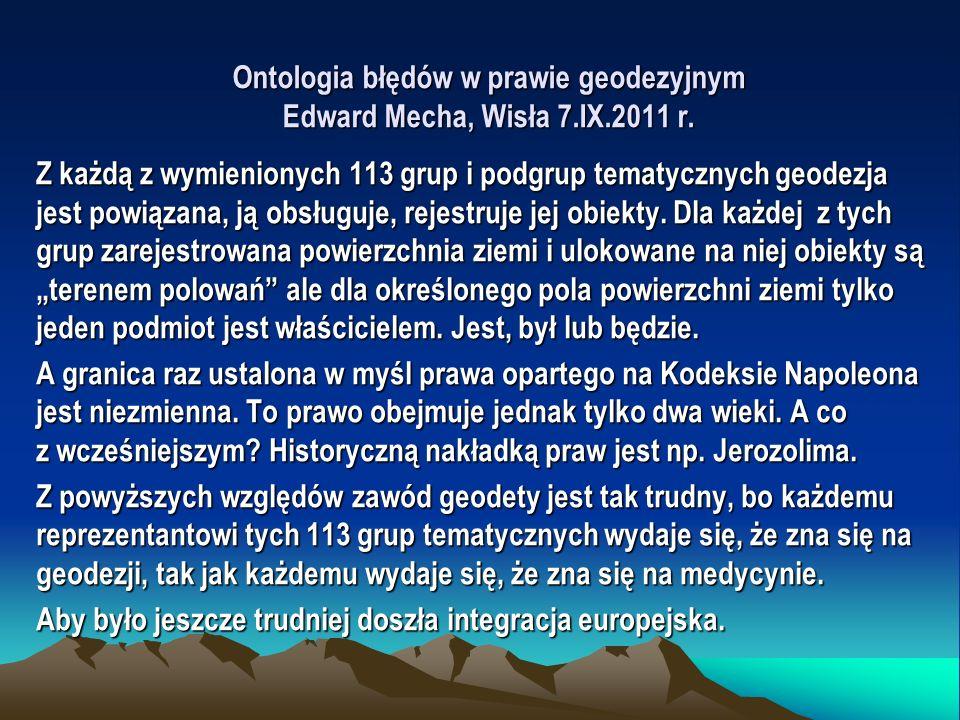 Ontologia błędów w prawie geodezyjnym Edward Mecha, Wisła 7.IX.2011 r. Z każdą z wymienionych 113 grup i podgrup tematycznych geodezja jest powiązana,