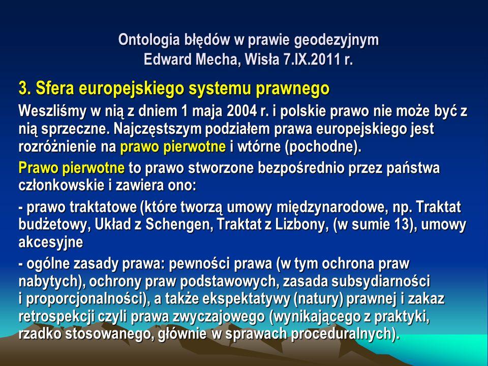 Ontologia błędów w prawie geodezyjnym Edward Mecha, Wisła 7.IX.2011 r. 3. Sfera europejskiego systemu prawnego Weszliśmy w nią z dniem 1 maja 2004 r.
