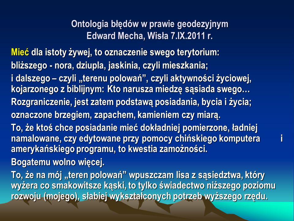 Ontologia błędów w prawie geodezyjnym Edward Mecha, Wisła 7.IX.2011 r. Mieć dla istoty żywej, to oznaczenie swego terytorium: bliższego - nora, dziupl