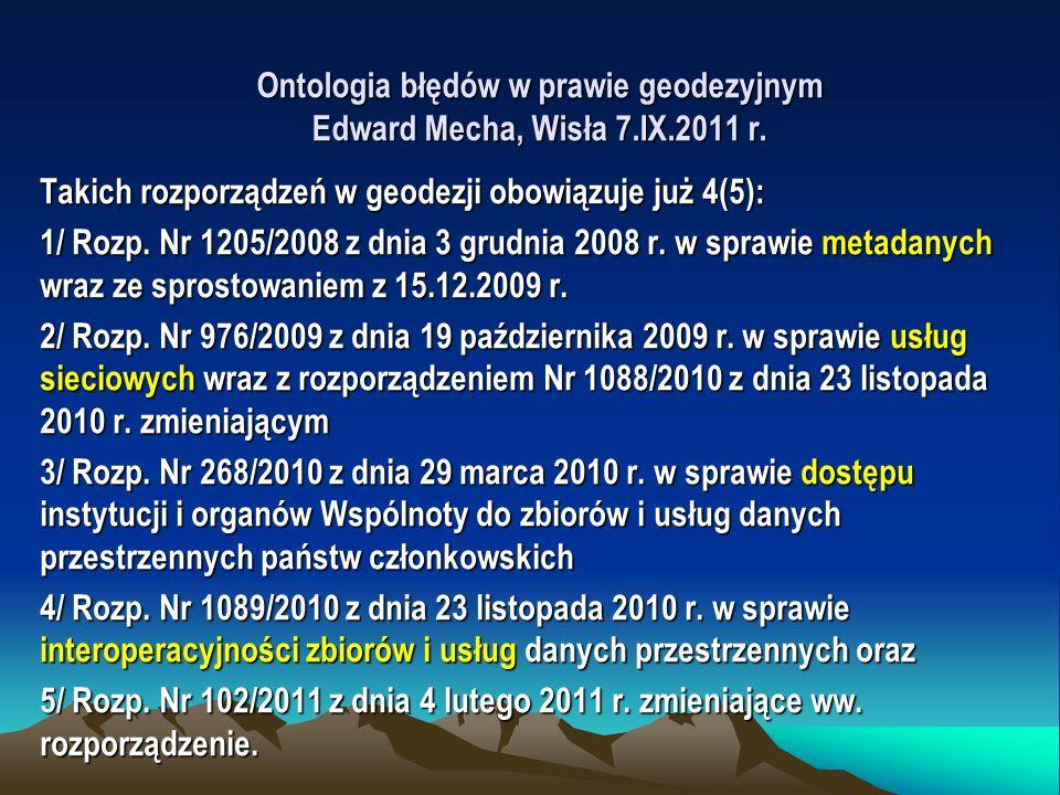 Ontologia błędów w prawie geodezyjnym Edward Mecha, Wisła 7.IX.2011 r. Takich rozporządzeń w geodezji obowiązuje już 4(5): 1/ Rozp. Nr 1205/2008 z dni