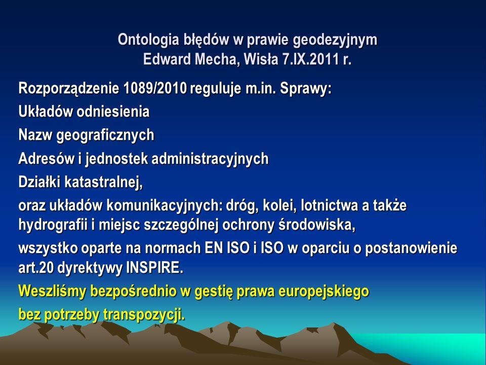 Ontologia błędów w prawie geodezyjnym Edward Mecha, Wisła 7.IX.2011 r. Rozporządzenie 1089/2010 reguluje m.in. Sprawy: Układów odniesienia Nazw geogra
