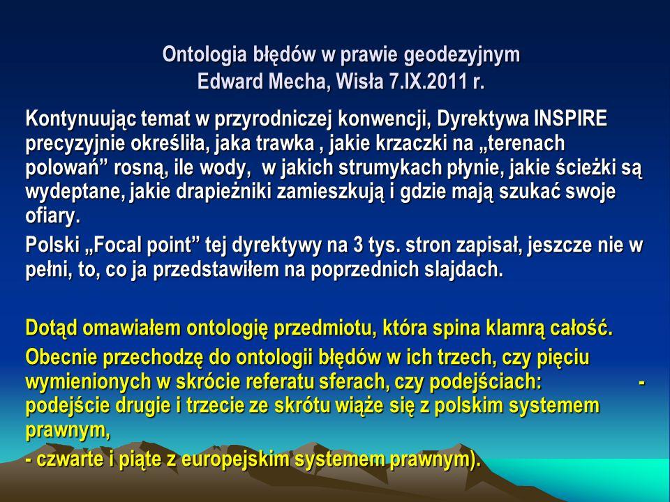 Ontologia błędów w prawie geodezyjnym Edward Mecha, Wisła 7.IX.2011 r. Kontynuując temat w przyrodniczej konwencji, Dyrektywa INSPIRE precyzyjnie okre