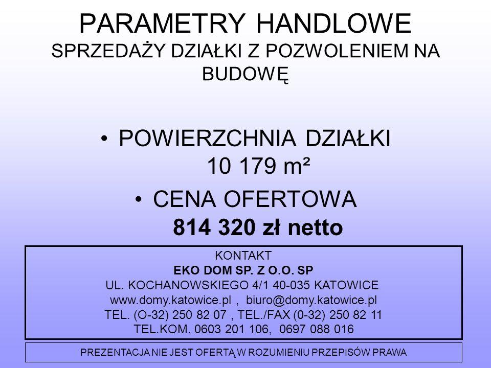 PARAMETRY HANDLOWE SPRZEDAŻY DZIAŁKI Z POZWOLENIEM NA BUDOWĘ POWIERZCHNIA DZIAŁKI 10 179 m² CENA OFERTOWA 814 320 zł netto KONTAKT EKO DOM SP.