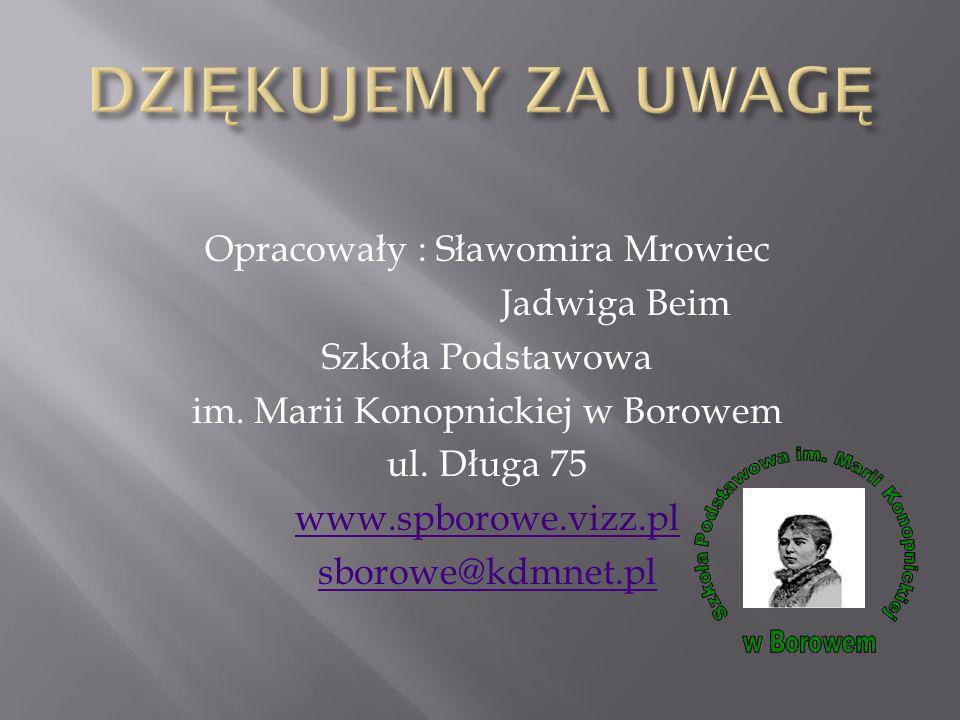 Opracowały : Sławomira Mrowiec Jadwiga Beim Szkoła Podstawowa im. Marii Konopnickiej w Borowem ul. Długa 75 www.spborowe.vizz.pl sborowe@kdmnet.pl