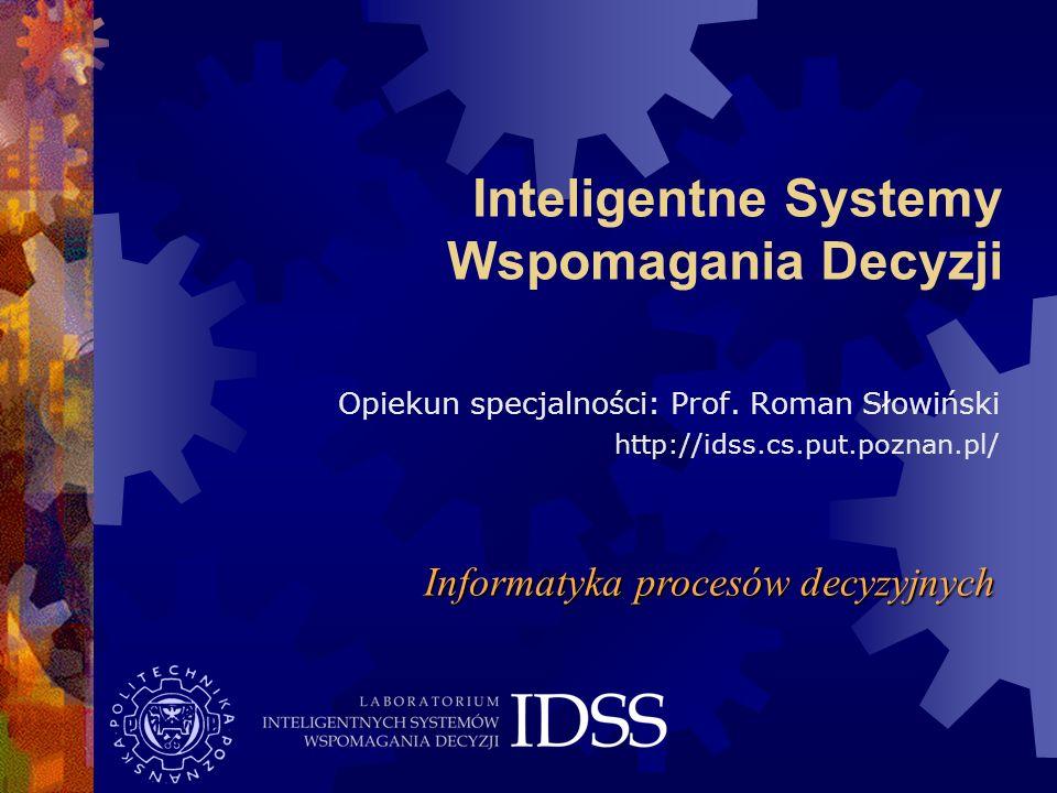 Inteligentne Systemy Wspomagania Decyzji Opiekun specjalności: Prof. Roman Słowiński http://idss.cs.put.poznan.pl/ Informatyka procesów decyzyjnych
