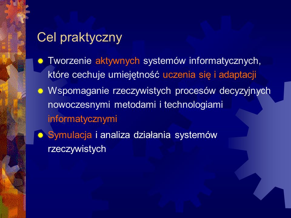 Cel praktyczny Tworzenie aktywnych systemów informatycznych, które cechuje umiejętność uczenia się i adaptacji Wspomaganie rzeczywistych procesów decy