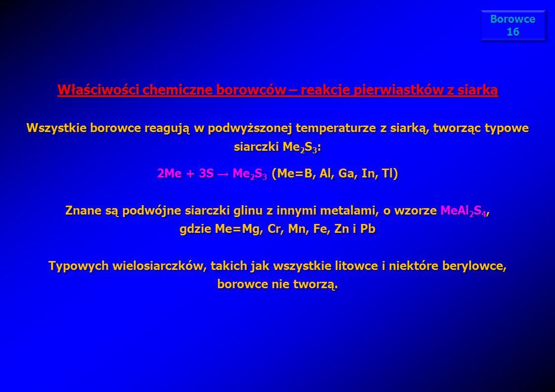 Właściwości chemiczne borowców – reakcje pierwiastków z siarką Wszystkie borowce reagują w podwyższonej temperaturze z siarką, tworząc typowe siarczki