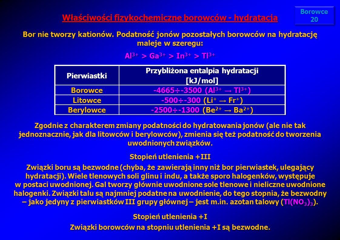 Właściwości fizykochemiczne borowców - hydratacja Bor nie tworzy kationów. Podatność jonów pozostałych borowców na hydratację maleje w szeregu: Al 3+