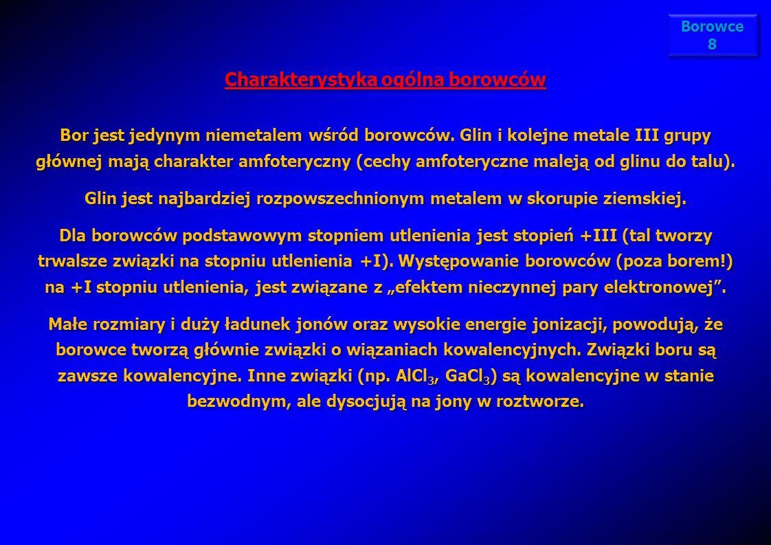 Borowce 8 Charakterystyka ogólna borowców Bor jest jedynym niemetalem wśród borowców. Glin i kolejne metale III grupy głównej mają charakter amfoteryc