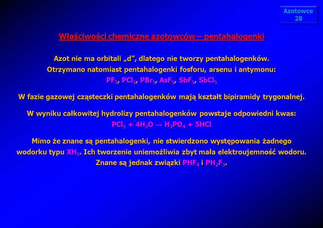 Właściwości chemiczne azotowców – pentahalogenki Azot nie ma orbitali d, dlatego nie tworzy pentahalogenków. Otrzymano natomiast pentahalogenki fosfor