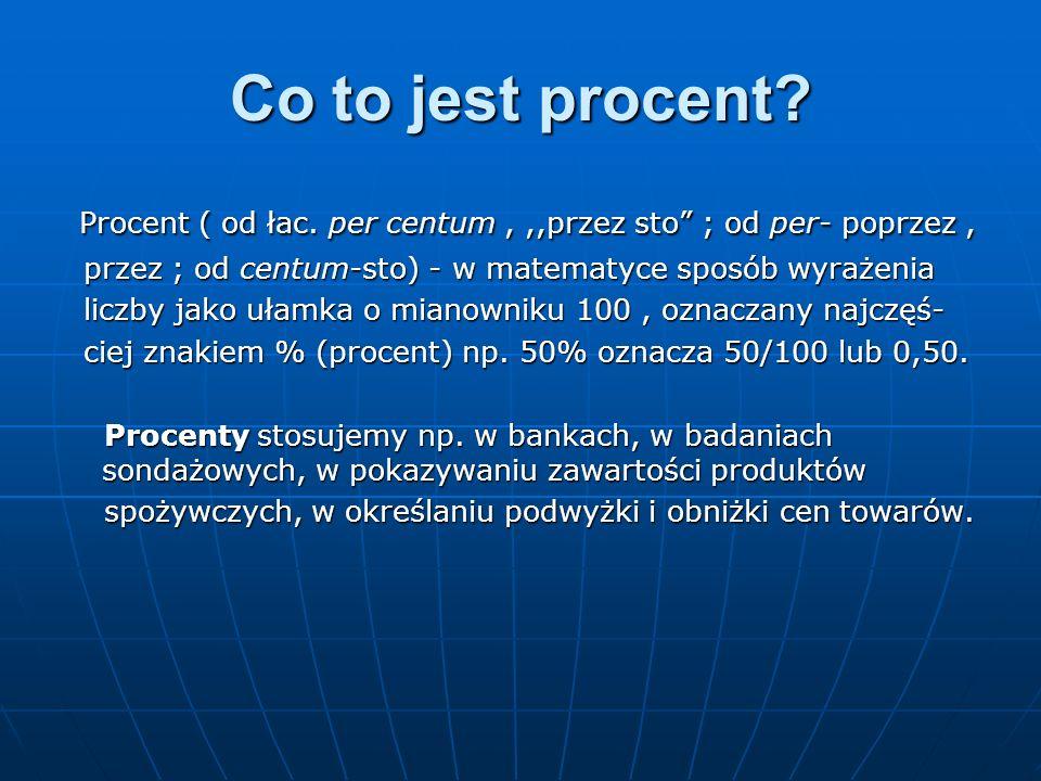 Co to jest procent? Procent ( od łac. per centum,,,przez sto ; od per- poprzez, Procent ( od łac. per centum,,,przez sto ; od per- poprzez, przez ; od