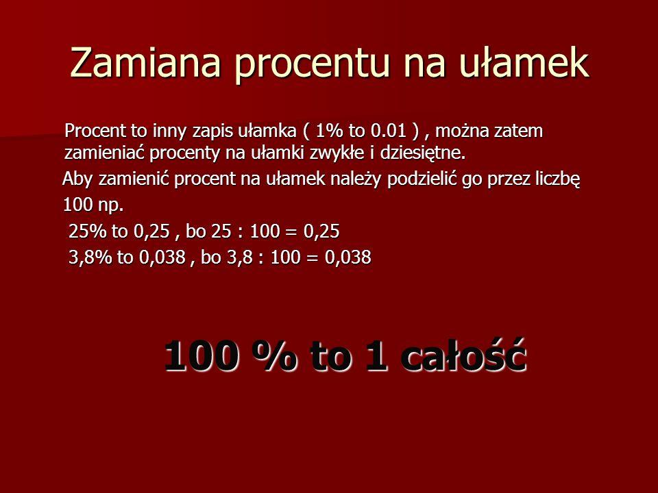 Zamiana procentu na ułamek Procent to inny zapis ułamka ( 1% to 0.01 ), można zatem zamieniać procenty na ułamki zwykłe i dziesiętne. Aby zamienić pro
