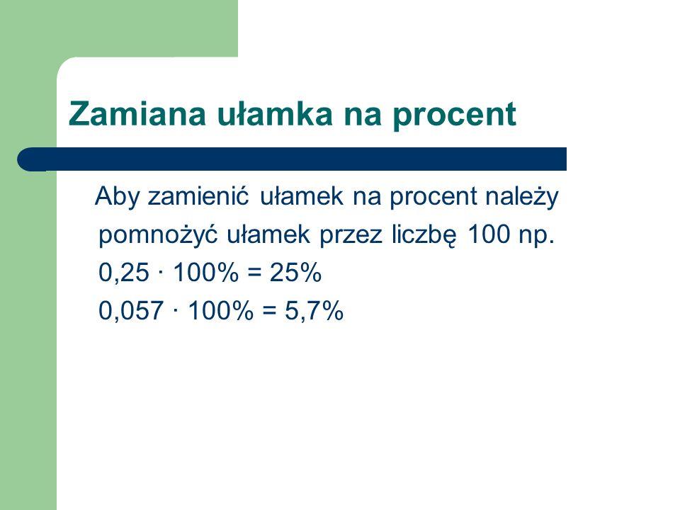 Zamiana ułamka na procent Aby zamienić ułamek na procent należy pomnożyć ułamek przez liczbę 100 np. 0,25 · 100% = 25% 0,057 · 100% = 5,7%