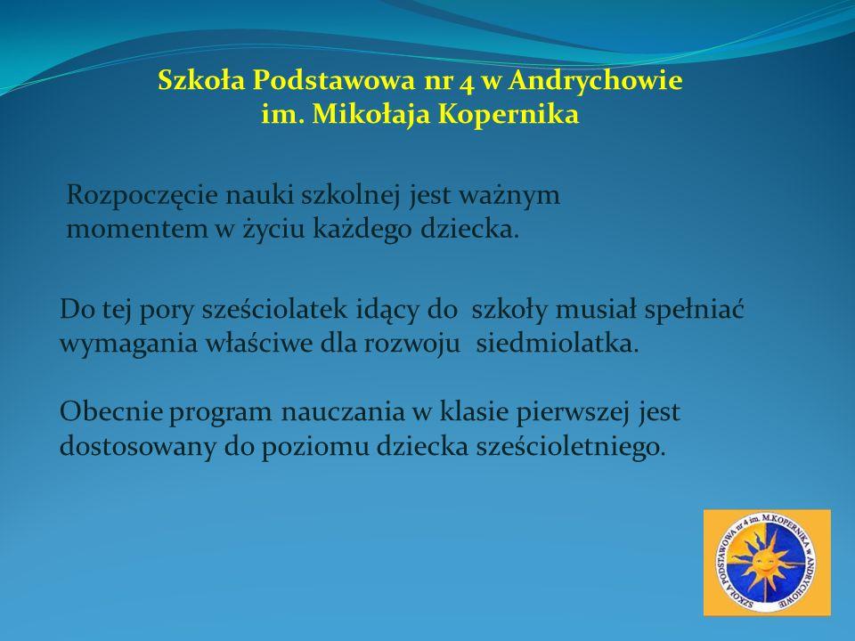 Szkoła Podstawowa nr 4 w Andrychowie im. Mikołaja Kopernika Rozpoczęcie nauki szkolnej jest ważnym momentem w życiu każdego dziecka. Do tej pory sześc