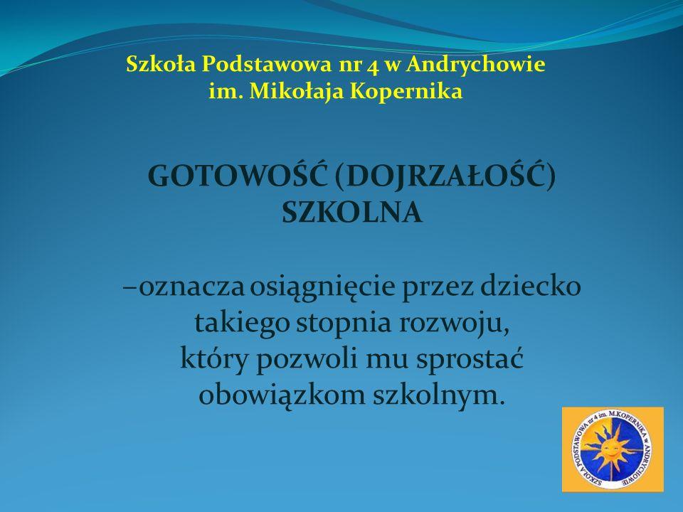 Szkoła Podstawowa nr 4 w Andrychowie im. Mikołaja Kopernika GOTOWOŚĆ (DOJRZAŁOŚĆ) SZKOLNA –oznacza osiągnięcie przez dziecko takiego stopnia rozwoju,