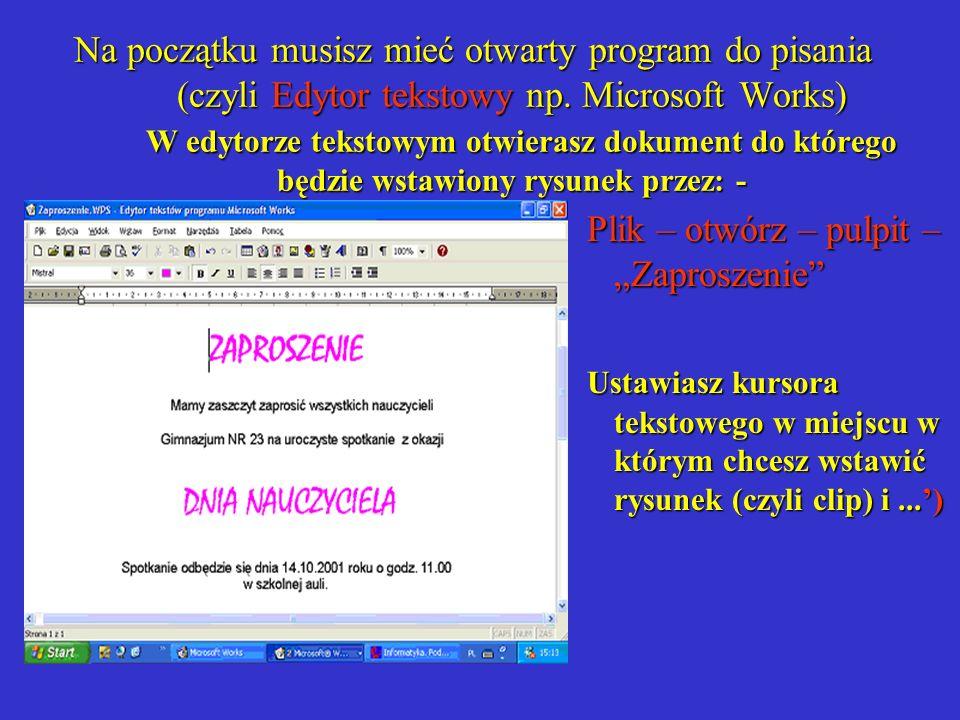 Na początku musisz mieć otwarty program do pisania (czyli Edytor tekstowy np. Microsoft Works) W edytorze tekstowym otwierasz dokument do którego będz