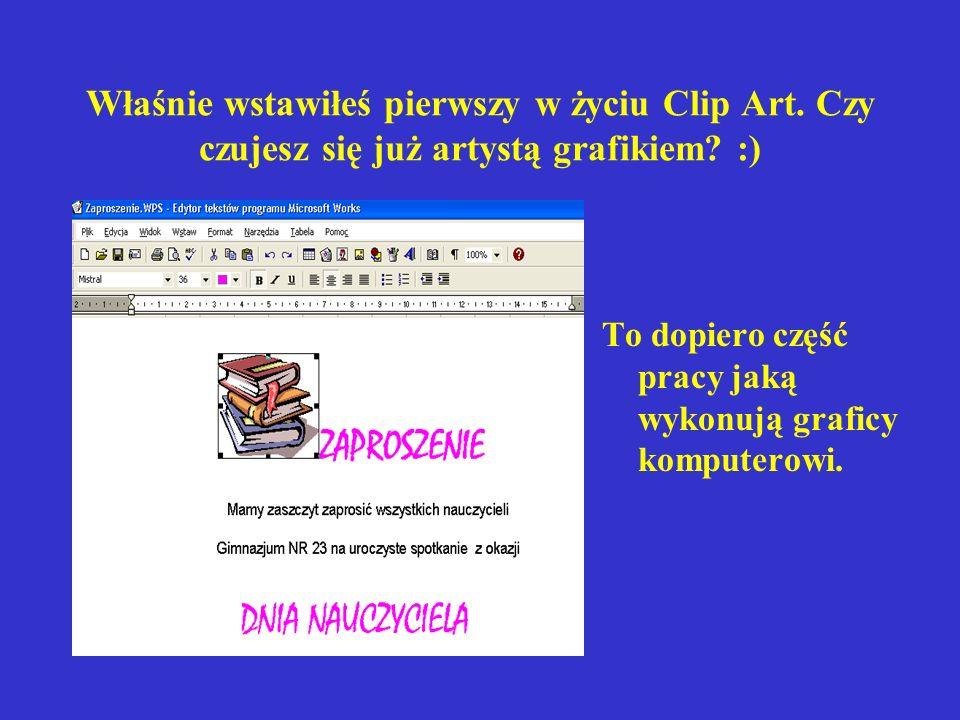 Właśnie wstawiłeś pierwszy w życiu Clip Art. Czy czujesz się już artystą grafikiem? :) To dopiero część pracy jaką wykonują graficy komputerowi.