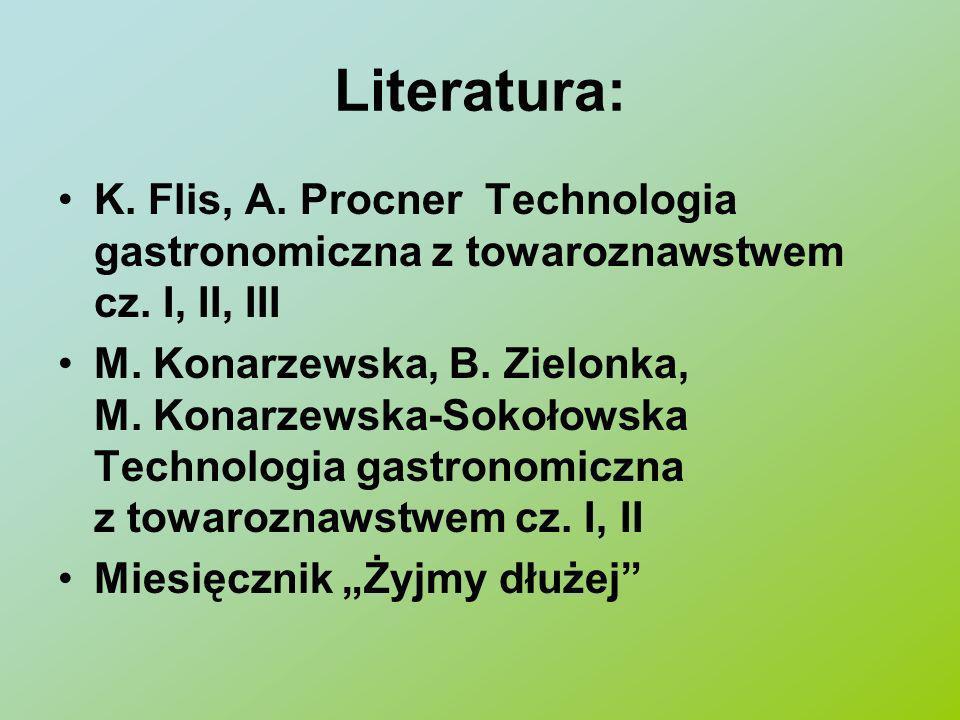 Literatura: K. Flis, A. Procner Technologia gastronomiczna z towaroznawstwem cz. I, II, III M. Konarzewska, B. Zielonka, M. Konarzewska-Sokołowska Tec