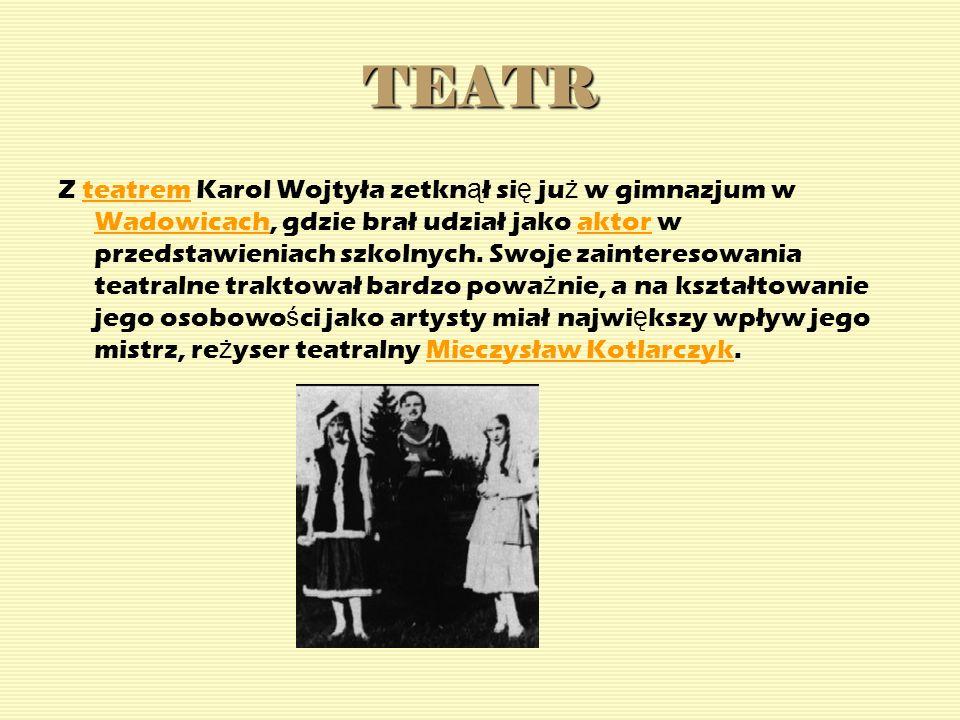 TEATR Z teatrem Karol Wojtyła zetkn ą ł si ę ju ż w gimnazjum w Wadowicach, gdzie brał udział jako aktor w przedstawieniach szkolnych. Swoje zainteres