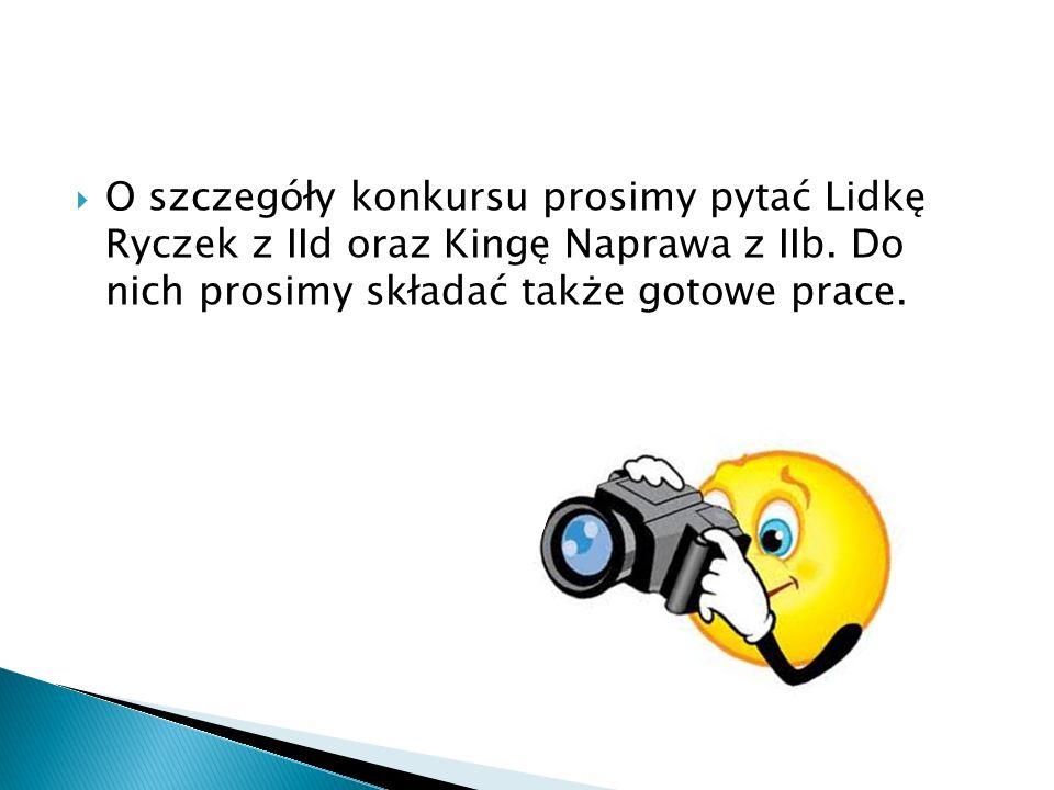 O szczegóły konkursu prosimy pytać Lidkę Ryczek z IId oraz Kingę Naprawa z IIb. Do nich prosimy składać także gotowe prace.