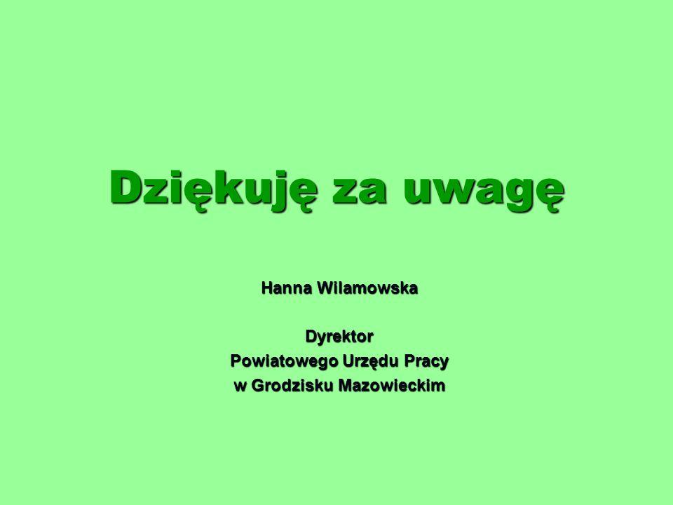 Dziękuję za uwagę Hanna Wilamowska Dyrektor Powiatowego Urzędu Pracy w Grodzisku Mazowieckim