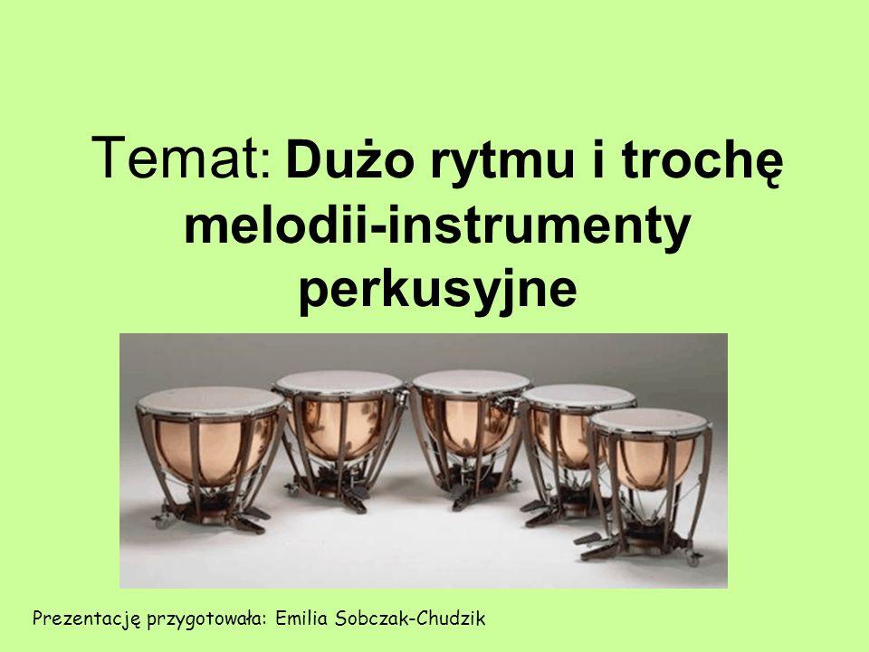 Temat : Dużo rytmu i trochę melodii-instrumenty perkusyjne Prezentację przygotowała: Emilia Sobczak-Chudzik