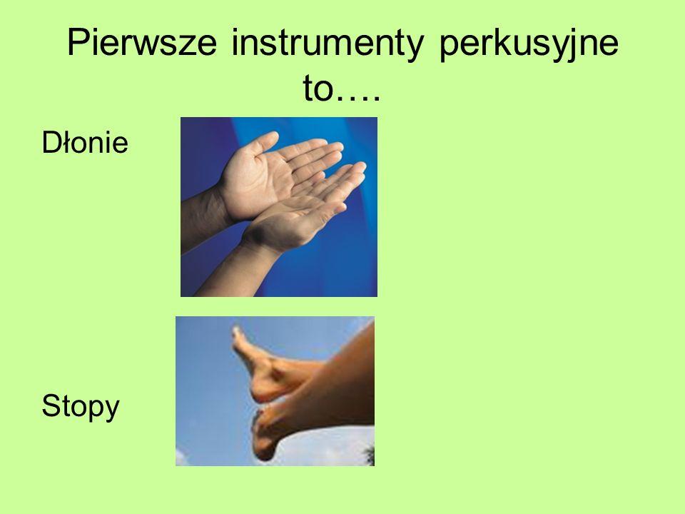 Pierwsze instrumenty perkusyjne to…. Dłonie Stopy