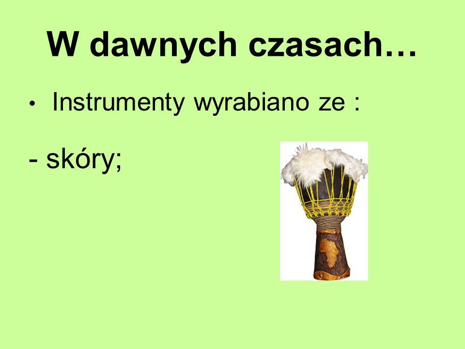 W dawnych czasach… Instrumenty wyrabiano ze : -skóry;