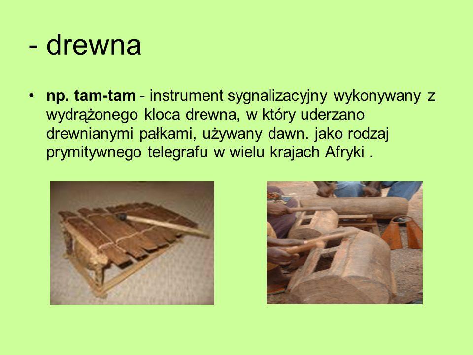 - drewna np. tam-tam - instrument sygnalizacyjny wykonywany z wydrążonego kloca drewna, w który uderzano drewnianymi pałkami, używany dawn. jako rodza