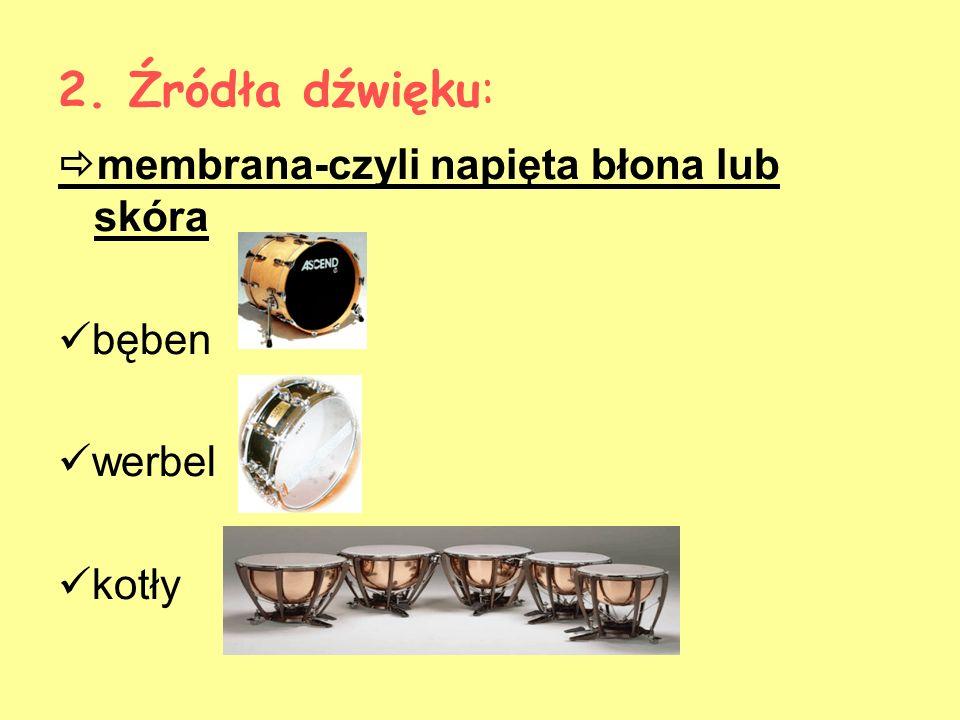 2. Źródła dźwięku: membrana-czyli napięta błona lub skóra bęben werbel kotły